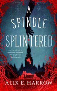 A Spindle Splintered by Alix Harrow